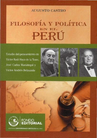Filosofía y política en el Perú. Estudio del pensamiento de Víctor Raúl Haya de la Torre, José Carlos Mariátegui y Víctor Andrés Belaunde